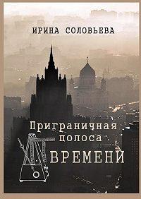 Ирина Соловьёва -Приграничная полоса времени. Избранное из цикла «Мои современники»