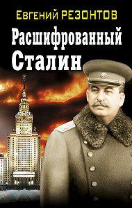 Евгений Резонтов -Расшифрованный Сталин