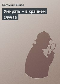 Богомил Райнов - Умирать – в крайнем случае