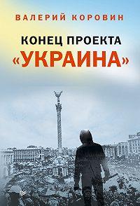 Валерий Коровин -Конец проекта «Украина»