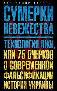 Александр Семенович Каревин -Сумерки невежества. Технология лжи, или 75 очерков о современной фальсификации истории Украины