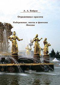 Александр Бобров -Отражённая красота. Набережные, мосты и фонтаны Москвы