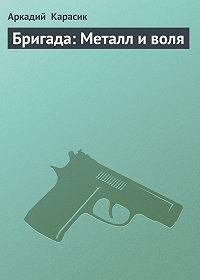 Аркадий Карасик -Бригада: Металл и воля