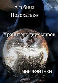 Альбина Новохатько -Хранитель двух миров. Мир фэнтези