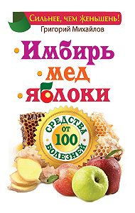 Григорий Михайлов - Имбирь. Мед. Яблоки. Средства от 100 болезней