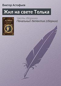 Виктор Астафьев -Жил на свете Толька