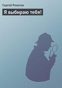 Сергей Рокотов -Я выбираю тебя!