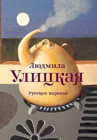 Людмила Улицкая - Русское варенье (сборник)