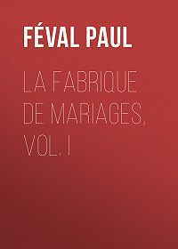 Paul Féval -La fabrique de mariages, Vol. I