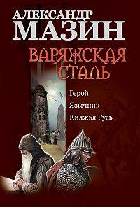 Александр Мазин -Варяжская сталь: Герой. Язычник. Княжья Русь