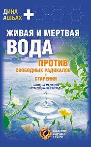 ДинаАшбах -Живая и мертвая вода против свободных радикалов и старения. Народная медицина, нетрадиционные методы