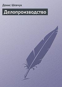 Денис Шевчук - Делопроизводство