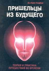 Брюс Голдберг -Пришельцы из Будущего: Теория и практика путешествий во времени