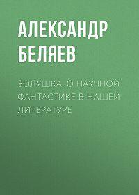 Александр Беляев -Золушка. О научной фантастике в нашей литературе