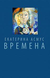 Екатерина Асмус - Времена (сборник)