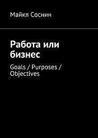 Майкл Соснин -Работа или бизнес. Goals / Purposes / Objectives
