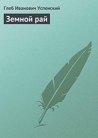 Глеб Успенский -Земной рай