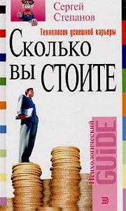 Сергей Степанов -Сколько вы стоите. Технология успешной карьеры