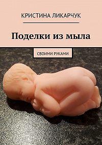 Кристина Ликарчук - Поделки измыла. Своими руками