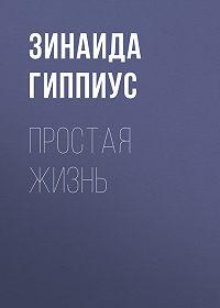 Зинаида Николаевна Гиппиус -Простая жизнь