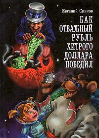 Евгений Сивков -Как отважный рубль хитрого доллара победил
