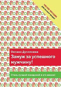 Оксана Дуплякина - Замуж за успешного мужчину!