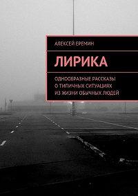 Алексей Еремин - Лирика. Однообразные рассказы отипичных ситуациях изжизни обычных людей