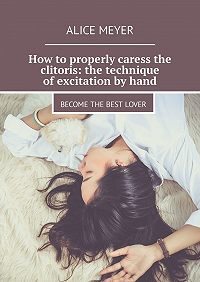 Alice Meyer -How toproperly caress the clitoris: the technique ofexcitation byhand. Becomethe best lover
