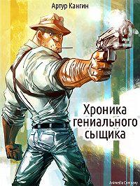 Артур Кангин - Хроника гениального сыщика