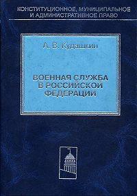 Александр Кудашкин -Военная служба в Российской Федерации. Теория и практика правового регулирования