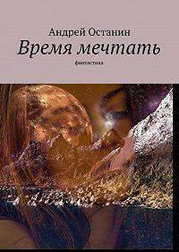 Андрей Останин -Время мечтать. Фантастика