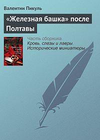 Валентин Пикуль -«Железная башка» после Полтавы