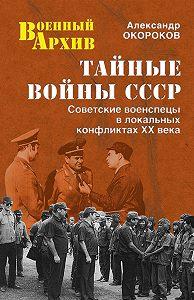 Александр Окороков - Тайные войны СССР. Советские военспецы в локальных конфликтах XX века