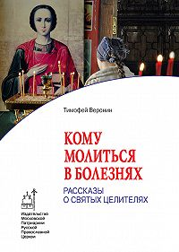 Тимофей Веронин -Кому молиться в болезнях. Рассказы о святых целителях