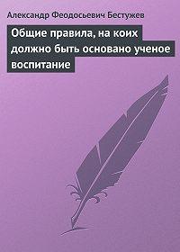 Александр Феодосьевич Бестужев - Общие правила, на коих должно быть основано ученое воспитание