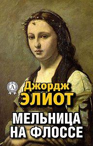 Джордж Элиот - Мельница на Флоссе