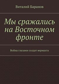Виталий Баранов -Мы сражались наВосточном фронте. Война глазами солдат вермахта