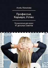 Асоль Малахова -Профессия, Карьера, Успех. Психология для всех: 47 дельных советов
