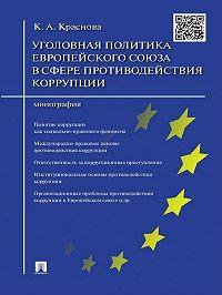 Кристина Краснова - Уголовная политика Европейского союза в сфере противодействия коррупции. Монография