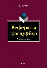 А. Б. Галкин -Рефераты для дурёхи. Учебное пособие