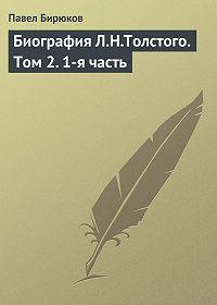 П. И. Бирюков -Биография Л.Н.Толстого. Том2.1-я часть