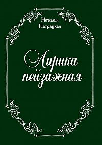 Наталья Патрацкая - Лирика пейзажная. стихи