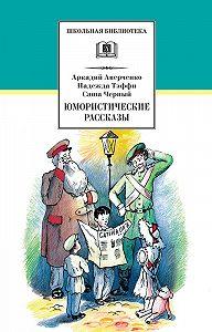 Аркадий Аверченко, Надежда Тэффи, Саша Чёрный - Юмористические рассказы