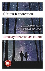 Ольга Юрьевна Карпович -Пожалуйста, только живи!