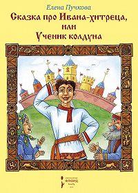Елена Олеговна Пучкова -Сказка про Ивана-хитреца, или Ученик колдуна