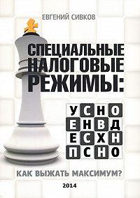 Евгений Сивков -Специальные налоговые режимы: УСНО, ЕНВД, ПНСН, ЕСХН. Как выжать максимум?