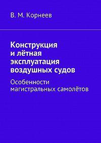 В. М. Корнеев -Конструкция илётная эксплуатация воздушных судов. Особенности магистральных самолётов