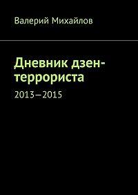 Валерий Михайлов -Дневник дзен-террориста. 2013—2015