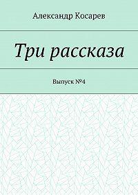 Александр Косарев -Три рассказа. Выпуск№4