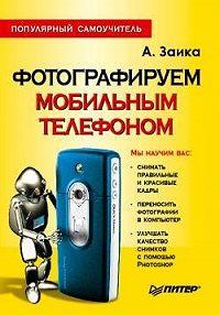 Александр Заика -Фотографируем мобильным телефоном. Популярный самоучитель